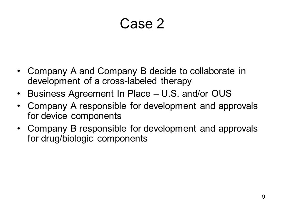 Case 2 Company A and Company B decide to collaborate in development of a cross-labeled therapy. Business Agreement In Place – U.S. and/or OUS.
