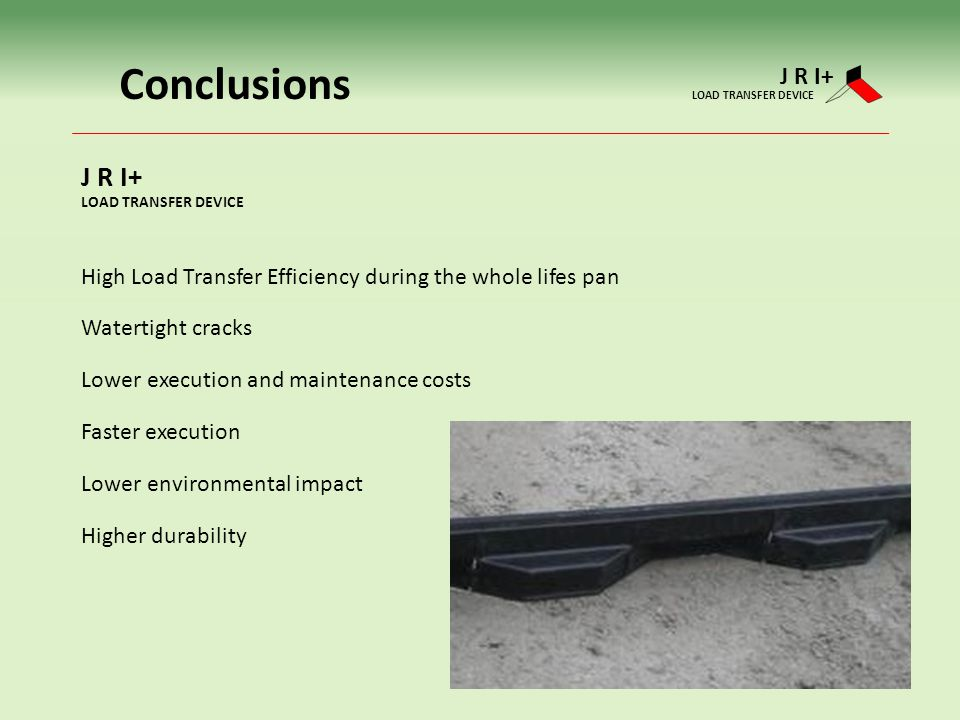 Conclusions J R I+ LOAD TRANSFER DEVICE. J R I+ LOAD TRANSFER DEVICE. High Load Transfer Efficiency during the whole lifes pan.