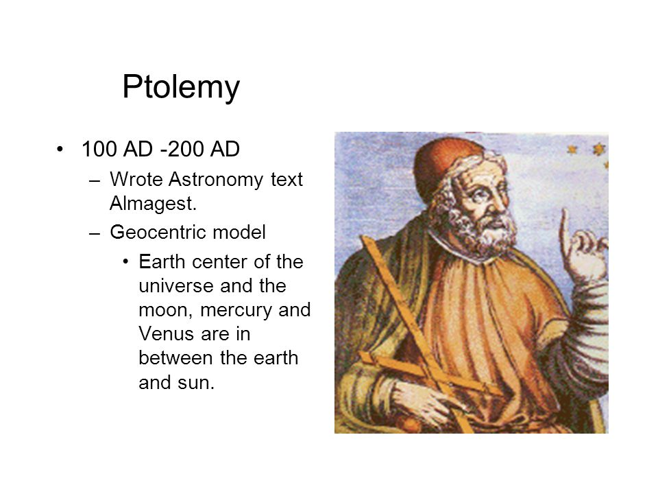Ptolemy 100 AD -200 AD Wrote Astronomy text Almagest. Geocentric model