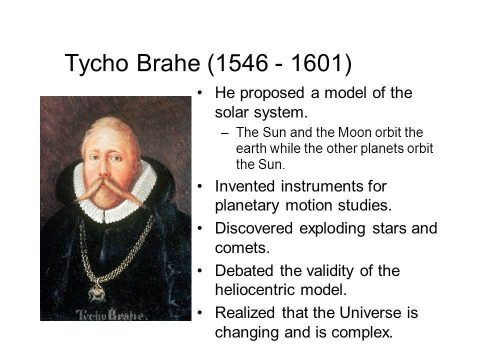 Tycho Brahe (1546 - 1601) He proposed a model of the solar system.