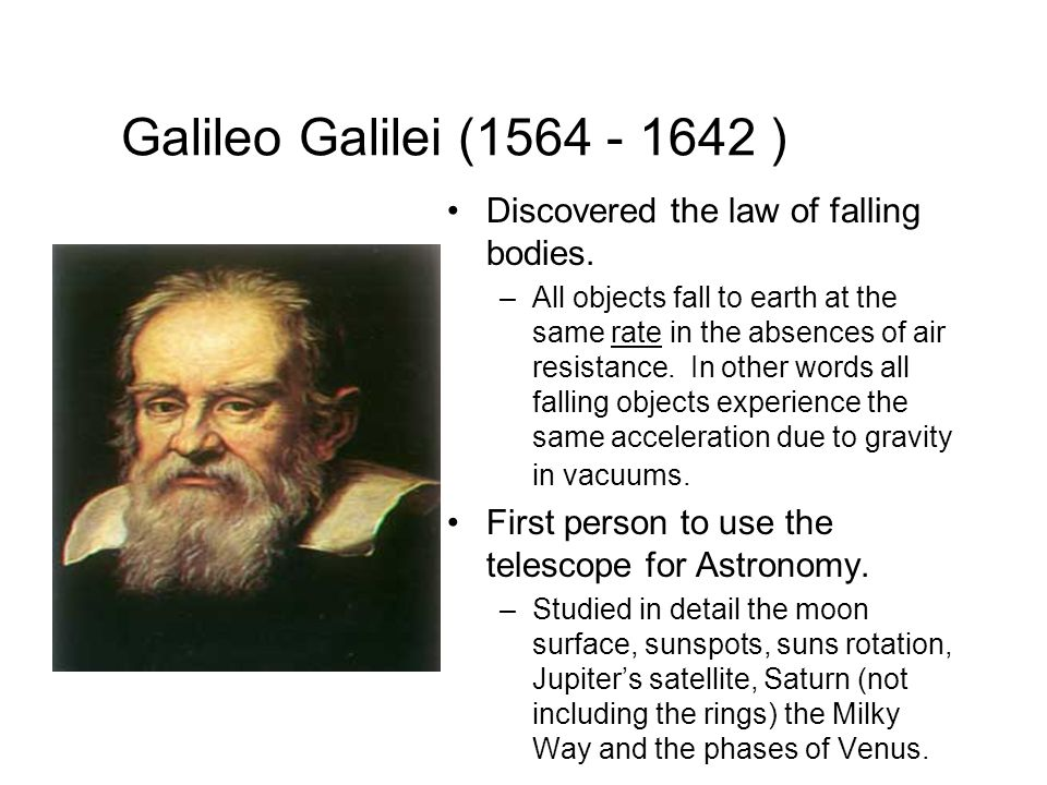 Galileo Galilei (1564 - 1642 ) Discovered the law of falling bodies.