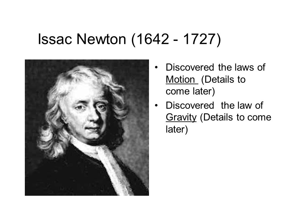 Issac Newton (1642 - 1727) Discovered the laws of Motion (Details to come later) Discovered the law of Gravity (Details to come later)
