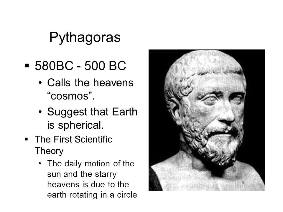 Pythagoras 580BC - 500 BC Calls the heavens cosmos .