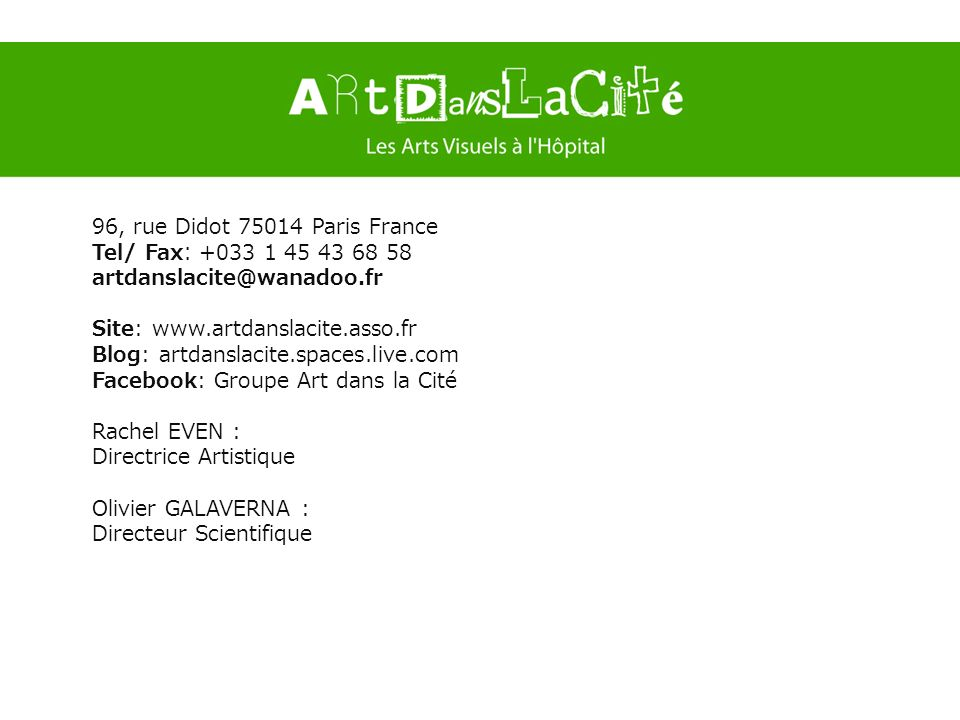 96, rue Didot 75014 Paris France Tel/ Fax∶ +033 1 45 43 68 58. artdanslacite@wanadoo.fr. Site: www.artdanslacite.asso.fr.