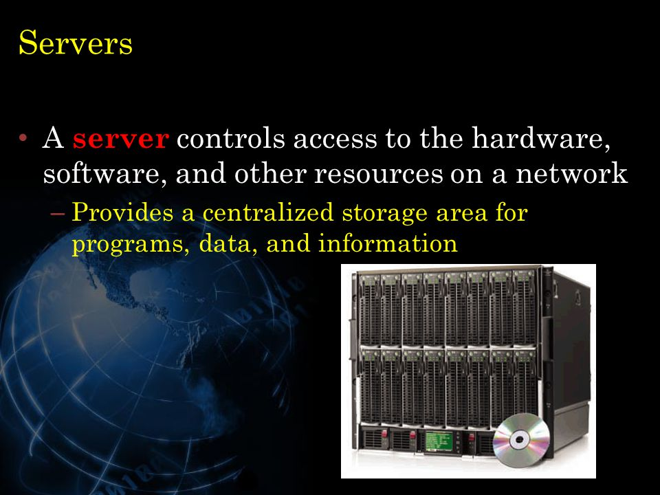 Servers A server controls access to the hardware, software, and other resources on a network.