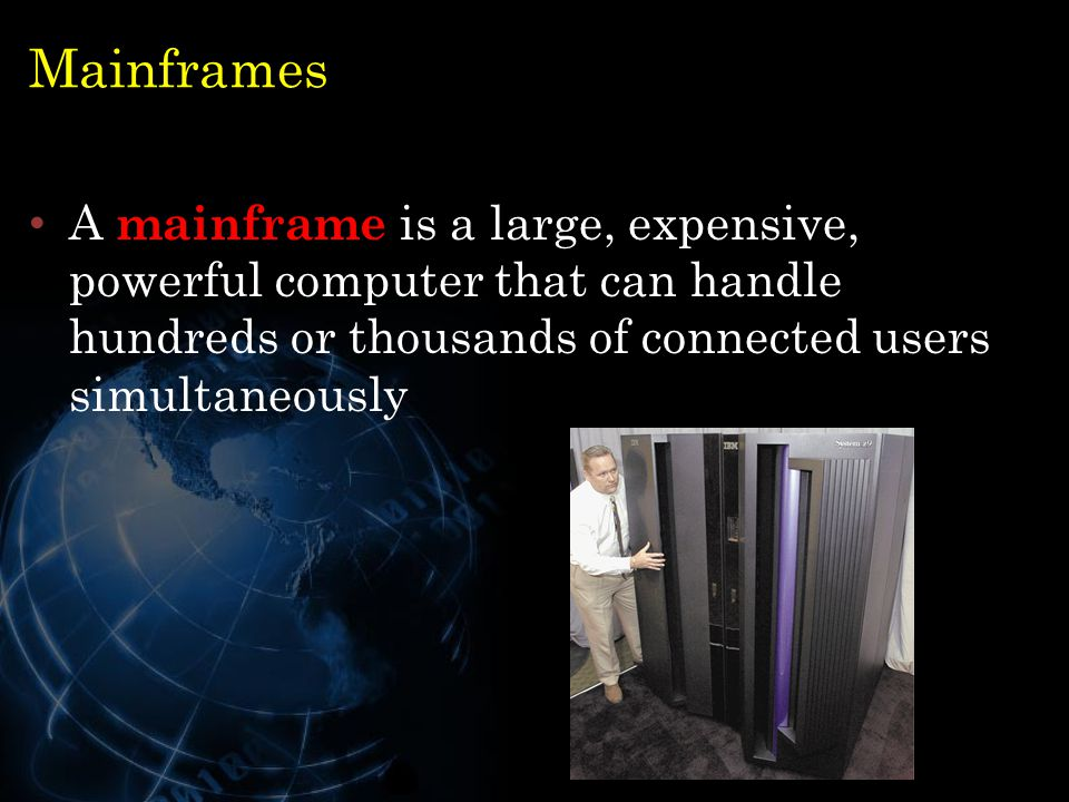 Mainframes A mainframe is a large, expensive, powerful computer that can handle hundreds or thousands of connected users simultaneously.