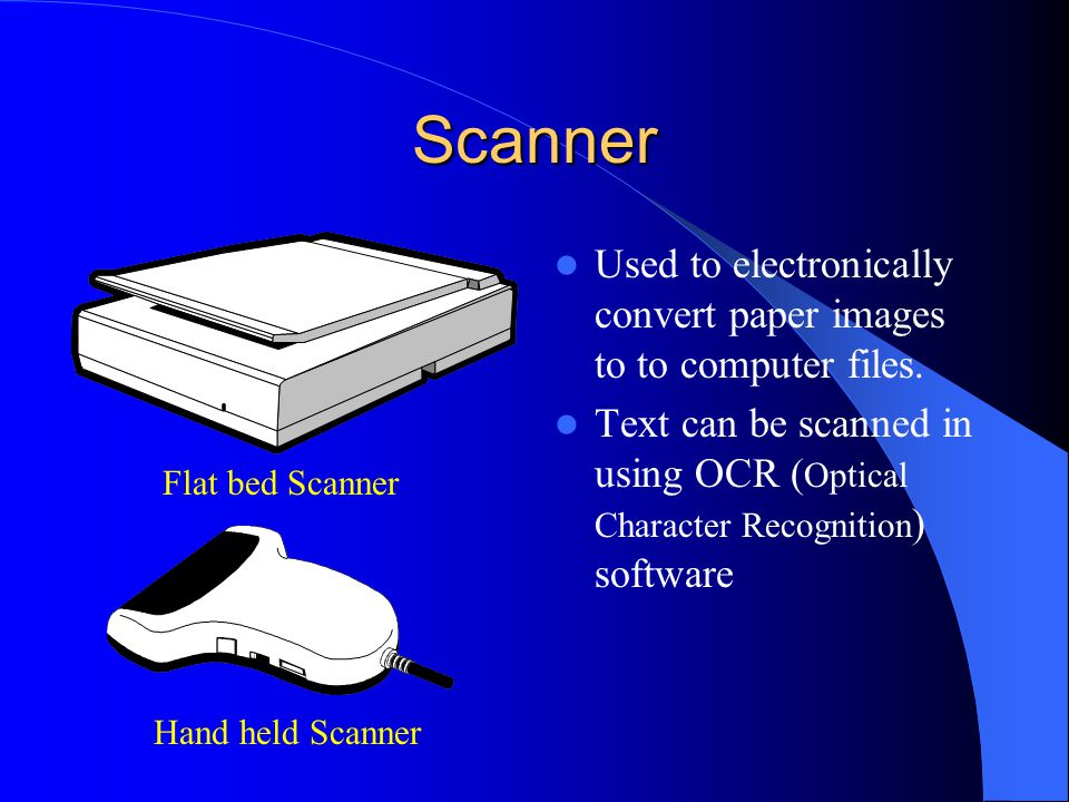Scanner Used to electronically convert paper images to to computer files. Text can be scanned in using OCR (Optical Character Recognition) software.