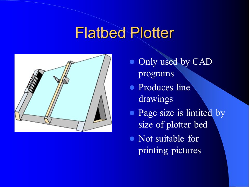 Flatbed Plotter Only used by CAD programs Produces line drawings