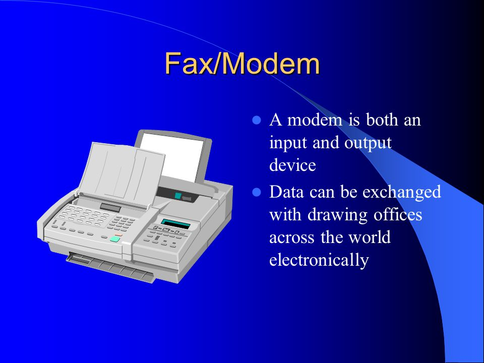 Fax/Modem A modem is both an input and output device
