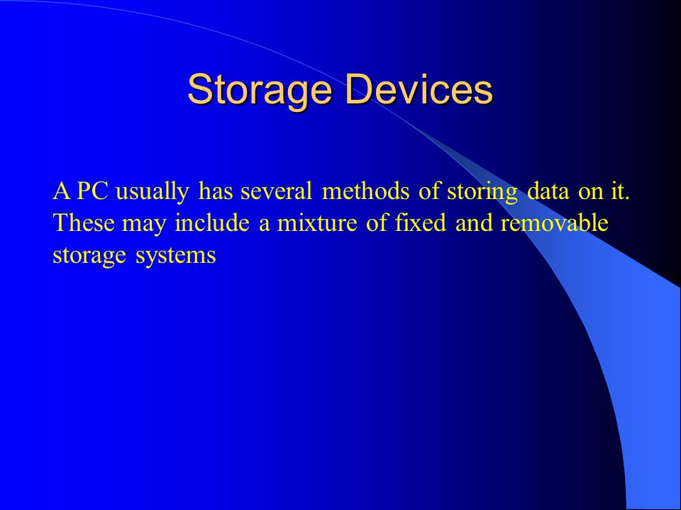 Storage Devices A PC usually has several methods of storing data on it.