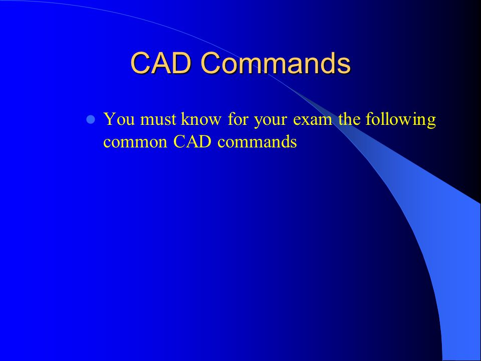 CAD Commands You must know for your exam the following common CAD commands