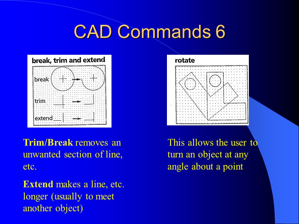 CAD Commands 6 Trim/Break removes an unwanted section of line, etc.