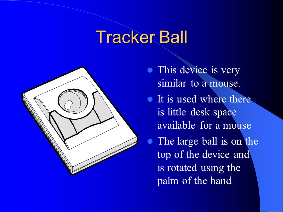 Tracker Ball This device is very similar to a mouse.
