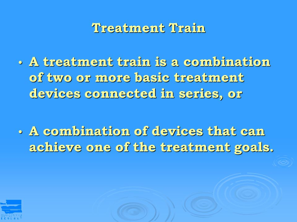 Treatment Train A treatment train is a combination of two or more basic treatment devices connected in series, or.