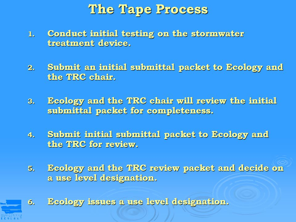 The Tape Process Conduct initial testing on the stormwater treatment device. Submit an initial submittal packet to Ecology and the TRC chair.