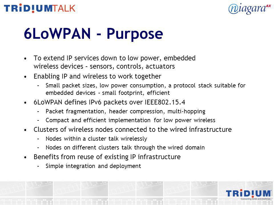6LoWPAN - Purpose To extend IP services down to low power, embedded wireless devices – sensors, controls, actuators.