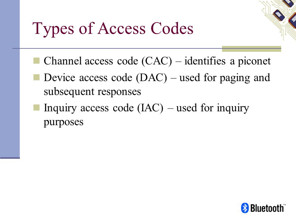 Types of Access Codes Channel access code (CAC) – identifies a piconet