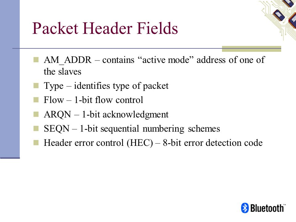 Packet Header Fields AM_ADDR – contains active mode address of one of the slaves. Type – identifies type of packet.