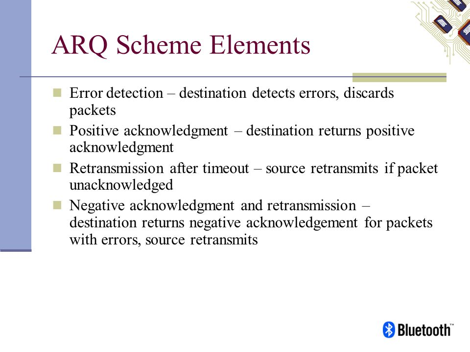 ARQ Scheme Elements Error detection – destination detects errors, discards packets.
