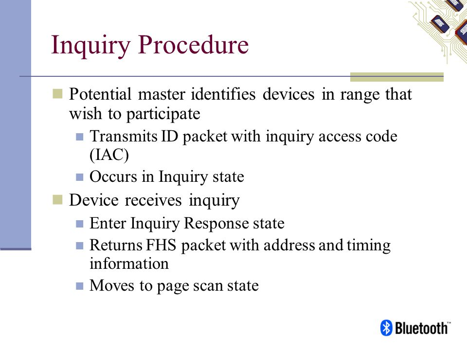 Inquiry Procedure Potential master identifies devices in range that wish to participate. Transmits ID packet with inquiry access code (IAC)