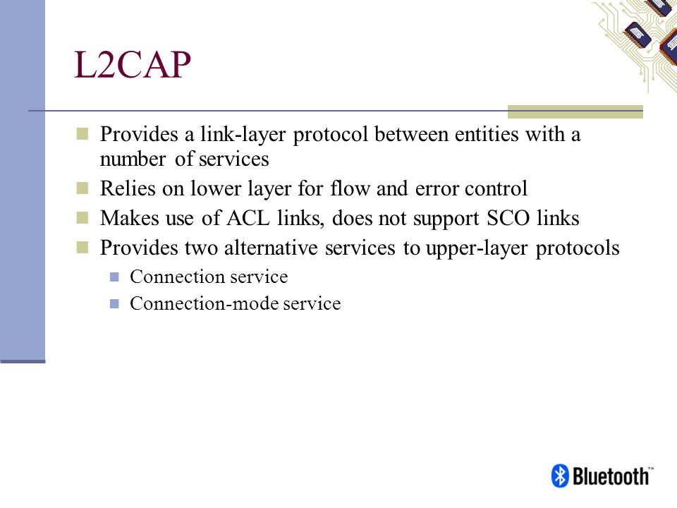 L2CAP Provides a link-layer protocol between entities with a number of services. Relies on lower layer for flow and error control.