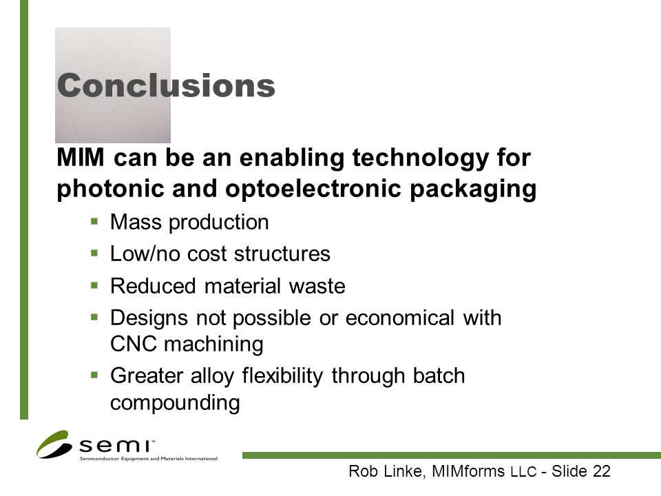 Conclusions MIM can be an enabling technology for photonic and optoelectronic packaging. Mass production.