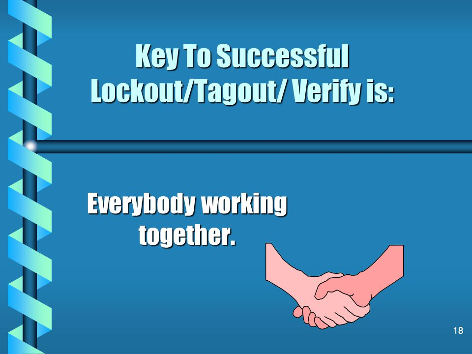 Key To Successful Lockout/Tagout/ Verify is: