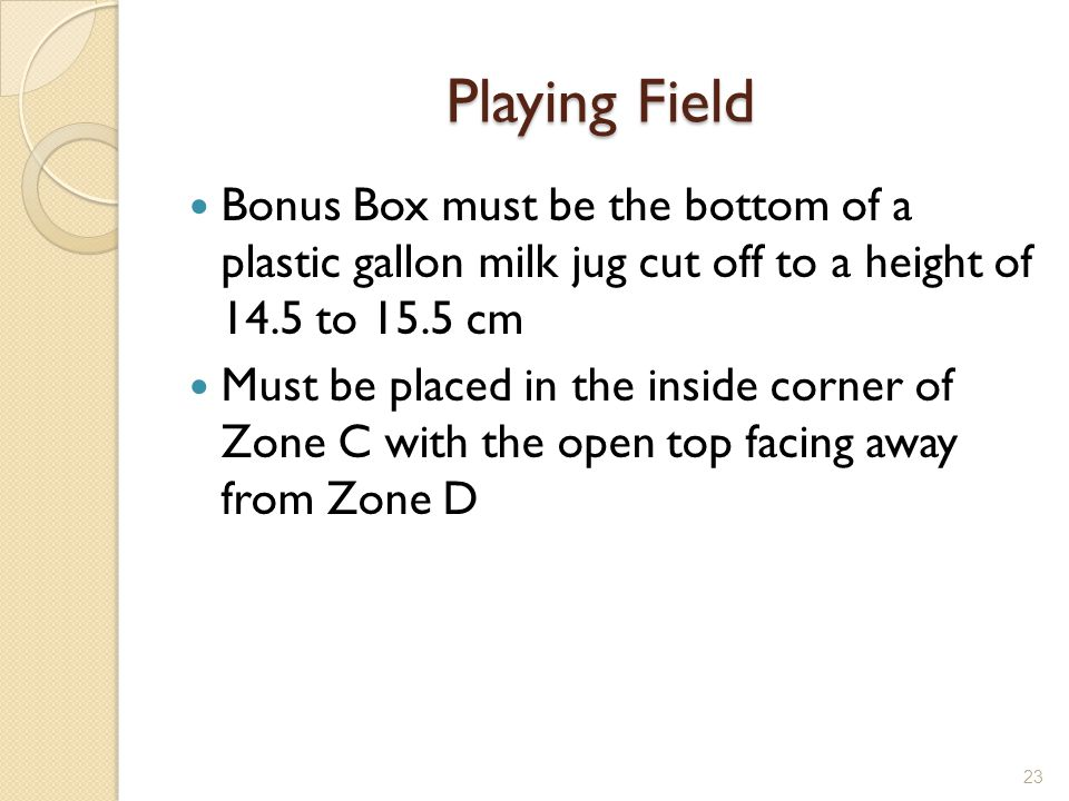 Playing Field Bonus Box must be the bottom of a plastic gallon milk jug cut off to a height of 14.5 to 15.5 cm.