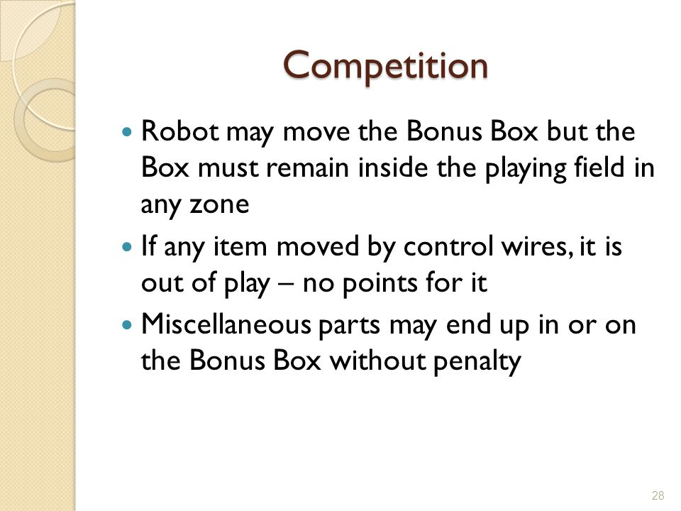 Competition Robot may move the Bonus Box but the Box must remain inside the playing field in any zone.