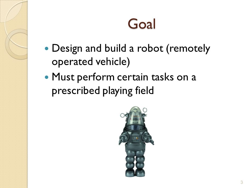 Goal Design and build a robot (remotely operated vehicle)