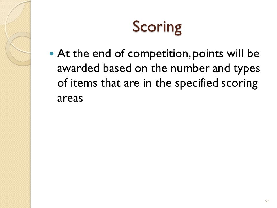 Scoring At the end of competition, points will be awarded based on the number and types of items that are in the specified scoring areas.