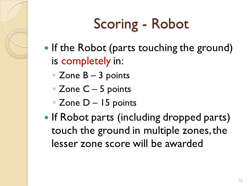 Scoring - Robot If the Robot (parts touching the ground) is completely in: Zone B – 3 points. Zone C – 5 points.