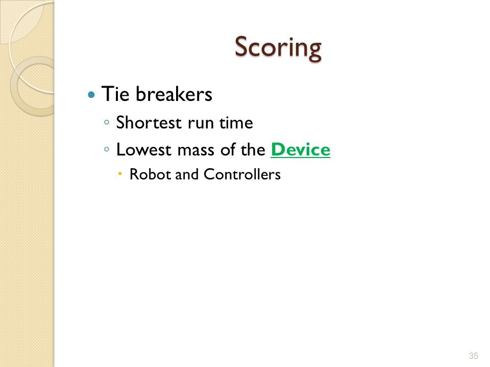 Scoring Tie breakers Shortest run time Lowest mass of the Device