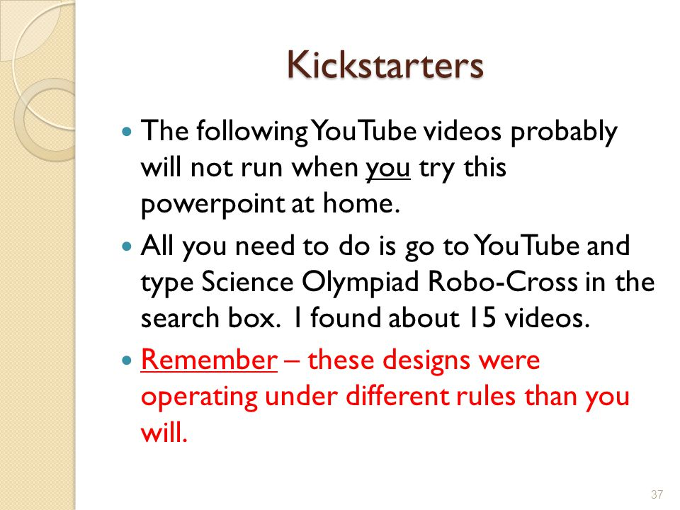 Kickstarters The following YouTube videos probably will not run when you try this powerpoint at home.