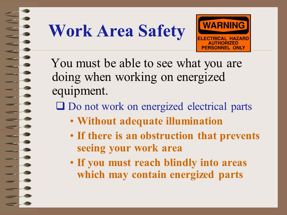 Work Area Safety You must be able to see what you are doing when working on energized equipment. Do not work on energized electrical parts.