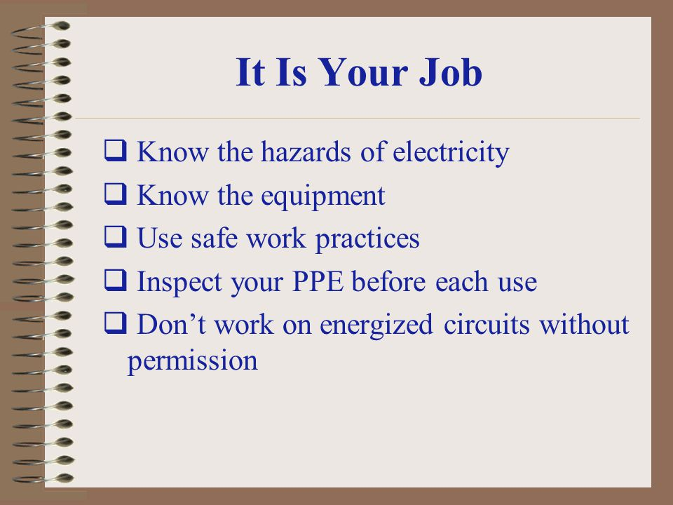 It Is Your Job Know the hazards of electricity Know the equipment