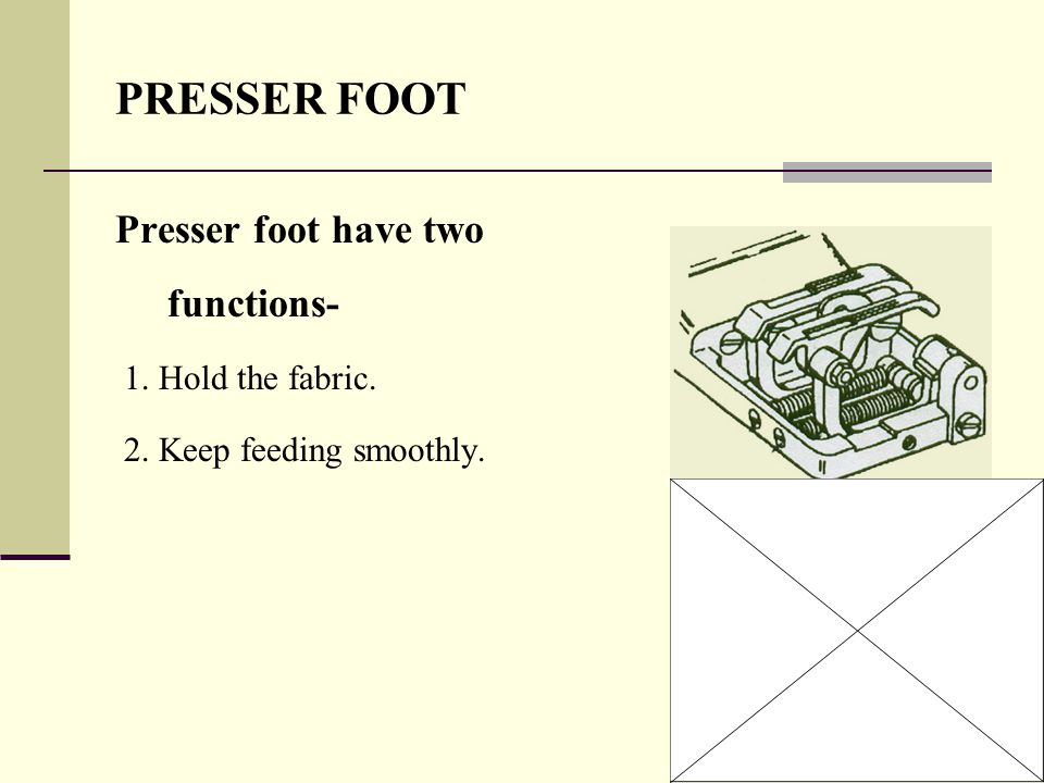 PRESSER FOOT Presser foot have two functions- 1. Hold the fabric.