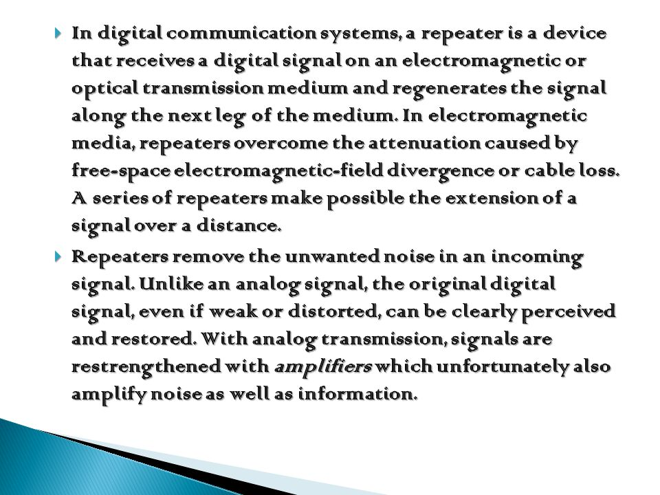 In digital communication systems, a repeater is a device that receives a digital signal on an electromagnetic or optical transmission medium and regenerates the signal along the next leg of the medium. In electromagnetic media, repeaters overcome the attenuation caused by free-space electromagnetic-field divergence or cable loss. A series of repeaters make possible the extension of a signal over a distance.