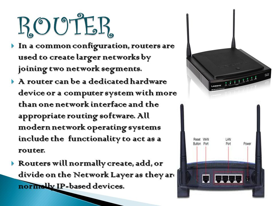 ROUTER In a common configuration, routers are used to create larger networks by joining two network segments.