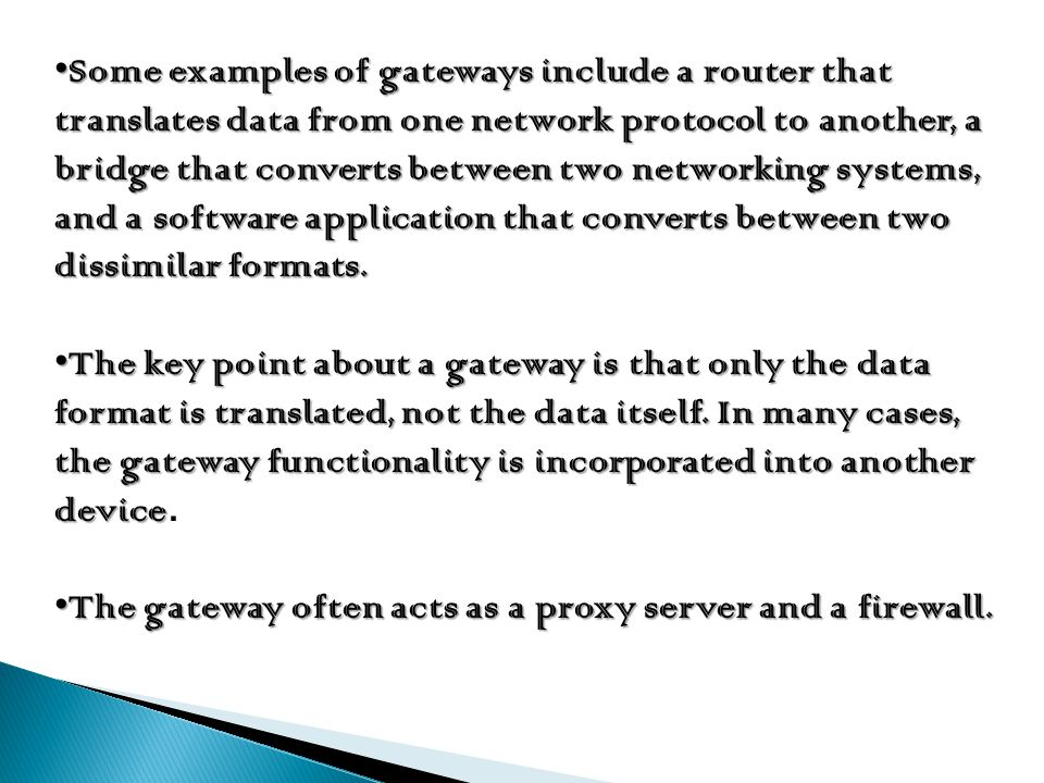 Some examples of gateways include a router that translates data from one network protocol to another, a bridge that converts between two networking systems, and a software application that converts between two dissimilar formats.