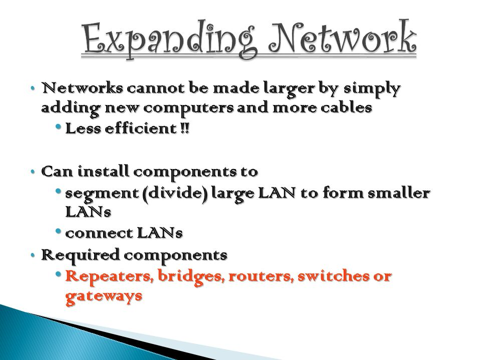 Expanding Network Networks cannot be made larger by simply adding new computers and more cables. Less efficient !!