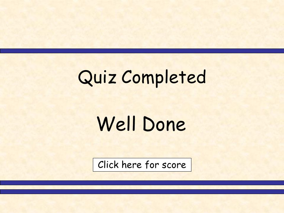 Quiz Completed Well Done Click here for score