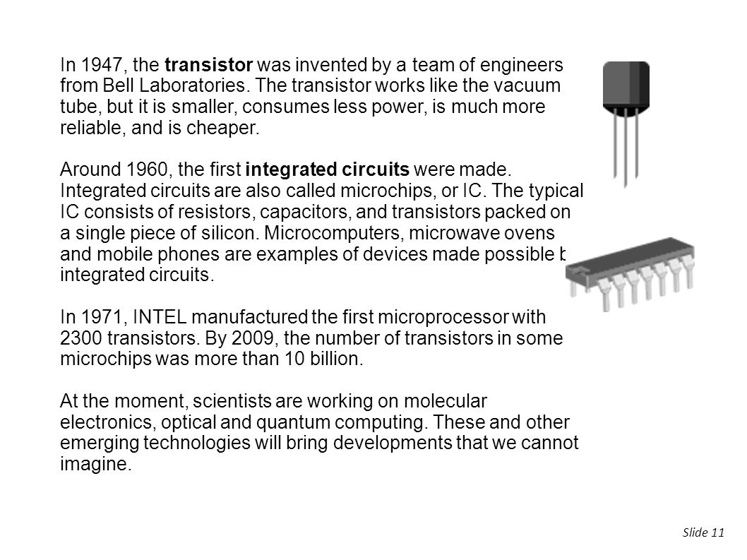 In 1947, the transistor was invented by a team of engineers from Bell Laboratories. The transistor works like the vacuum tube, but it is smaller, consumes less power, is much more reliable, and is cheaper.