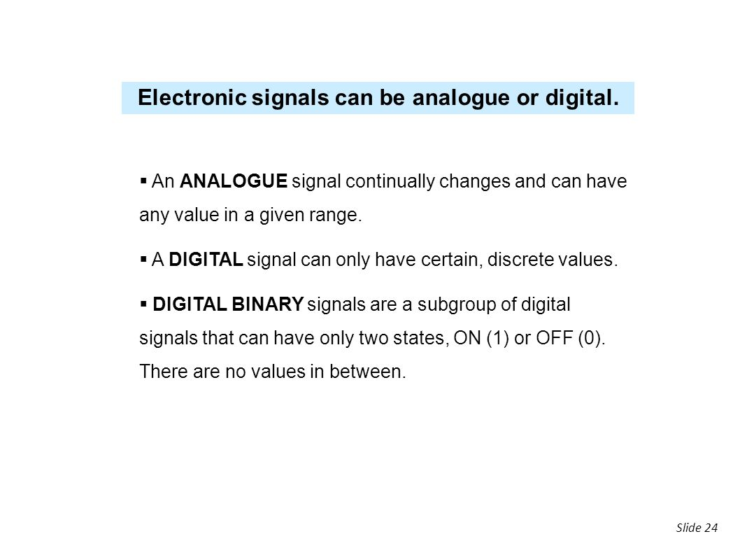 Electronic signals can be analogue or digital.