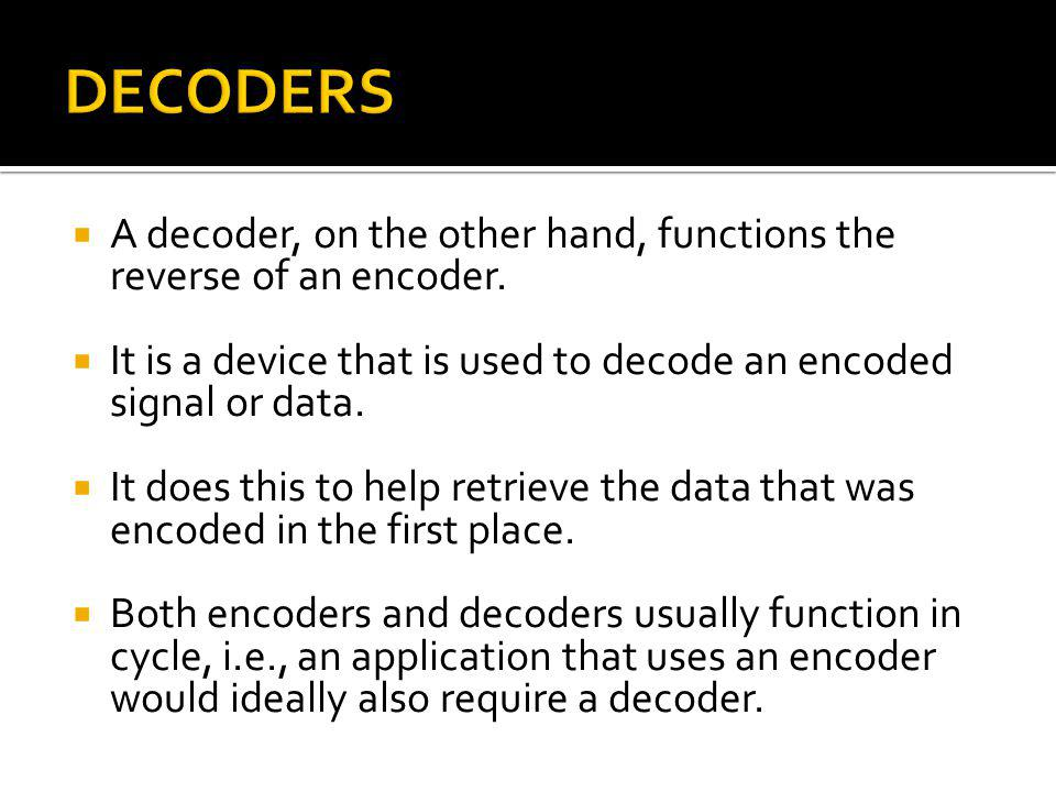 DECODERS A decoder, on the other hand, functions the reverse of an encoder. It is a device that is used to decode an encoded signal or data.