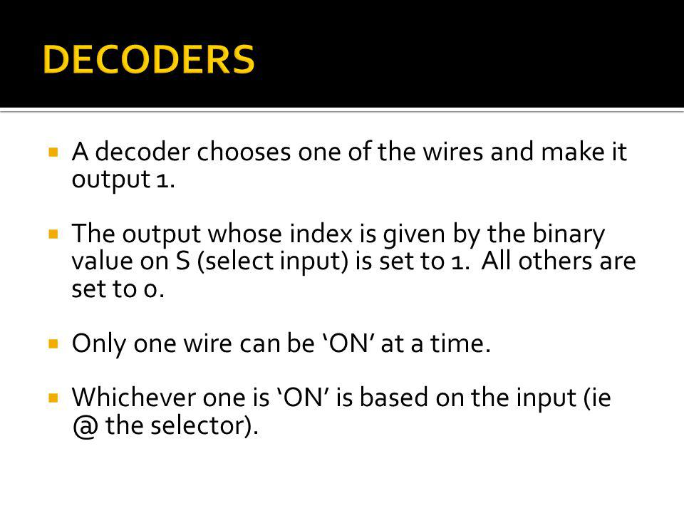 DECODERS A decoder chooses one of the wires and make it output 1.