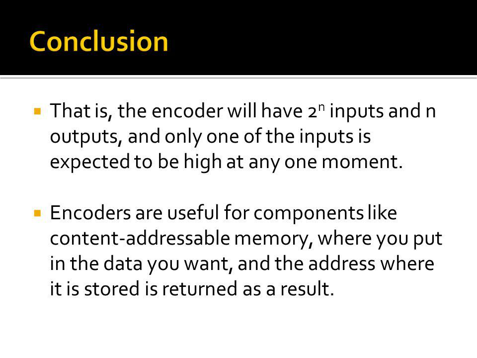 Conclusion That is, the encoder will have 2n inputs and n outputs, and only one of the inputs is expected to be high at any one moment.