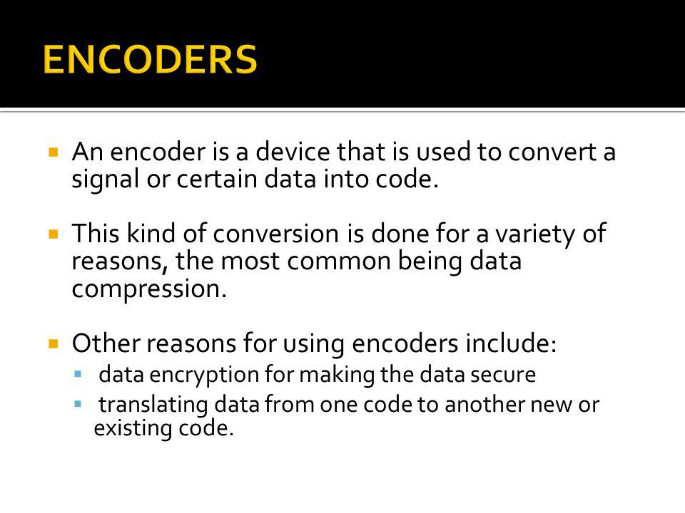 ENCODERS An encoder is a device that is used to convert a signal or certain data into code.