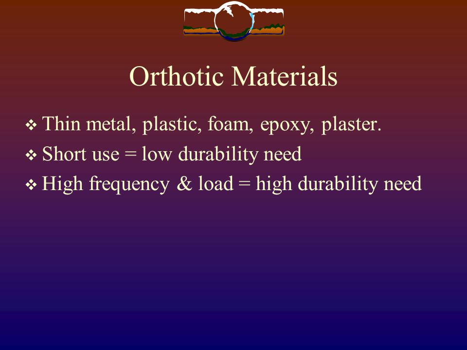 Orthotic Materials Thin metal, plastic, foam, epoxy, plaster.