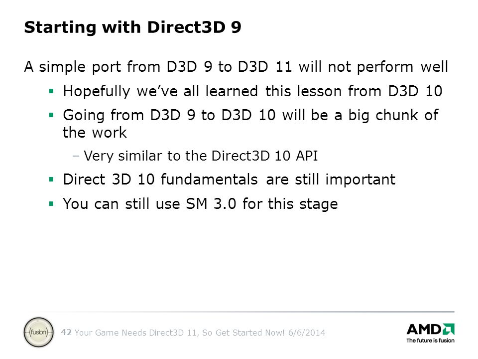 Starting with Direct3D 9 A simple port from D3D 9 to D3D 11 will not perform well. Hopefully we've all learned this lesson from D3D 10.